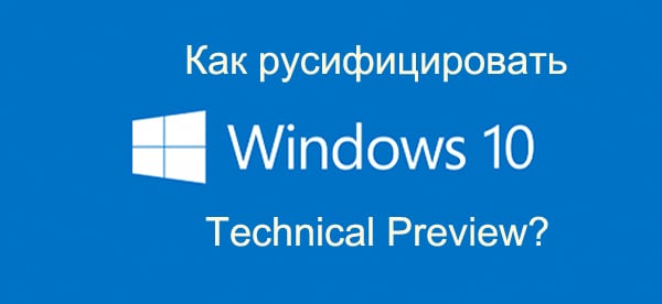 Как русифицировать Windows 10: Technical Preview